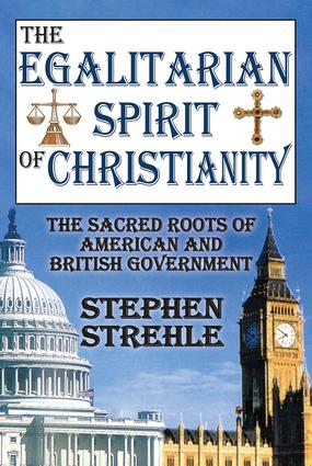 The Egalitarian Spirit of Christianity: The Sacred Roots of American and British Government, 1st Edition (Paperback) book cover