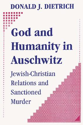 God and Humanity in Auschwitz: Jewish-Christian Relations and Sanctioned Murder, 1st Edition (Paperback) book cover