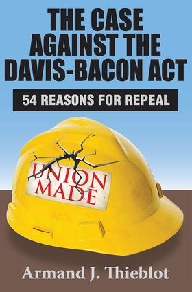 The Case Against the Davis-Bacon Act: Fifty-Four Reasons for Repeal, 1st Edition (Paperback) book cover