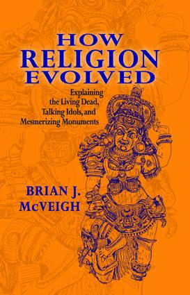 How Religion Evolved: Explaining the Living Dead, Talking Idols, and Mesmerizing Monuments, 1st Edition (Hardback) book cover