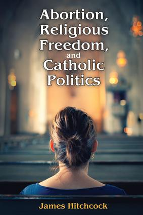 Abortion, Religious Freedom, and Catholic Politics: 1st Edition (Paperback) book cover