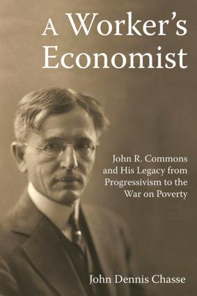 A Worker's Economist: John R. Commons and His Legacy from Progressivism to the War on Poverty, 1st Edition (Hardback) book cover