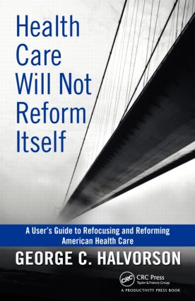 Health Care Will Not Reform Itself: A User's Guide to Refocusing and Reforming American Health Care, 1st Edition (Hardback) book cover