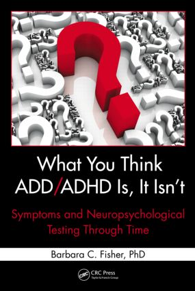 What You Think ADD/ADHD Is, It Isn't: Symptoms and Neuropsychological Testing Through Time (Hardback) book cover