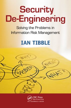 Security De-Engineering: Solving the Problems in Information Risk Management, 1st Edition (Paperback) book cover