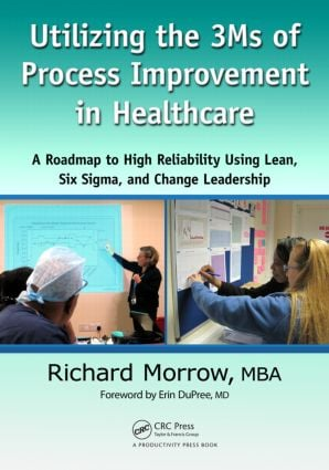 Utilizing the 3Ms of Process Improvement in Healthcare: A Roadmap to High Reliability Using Lean, Six Sigma, and Change Leadership, 1st Edition (Paperback) book cover