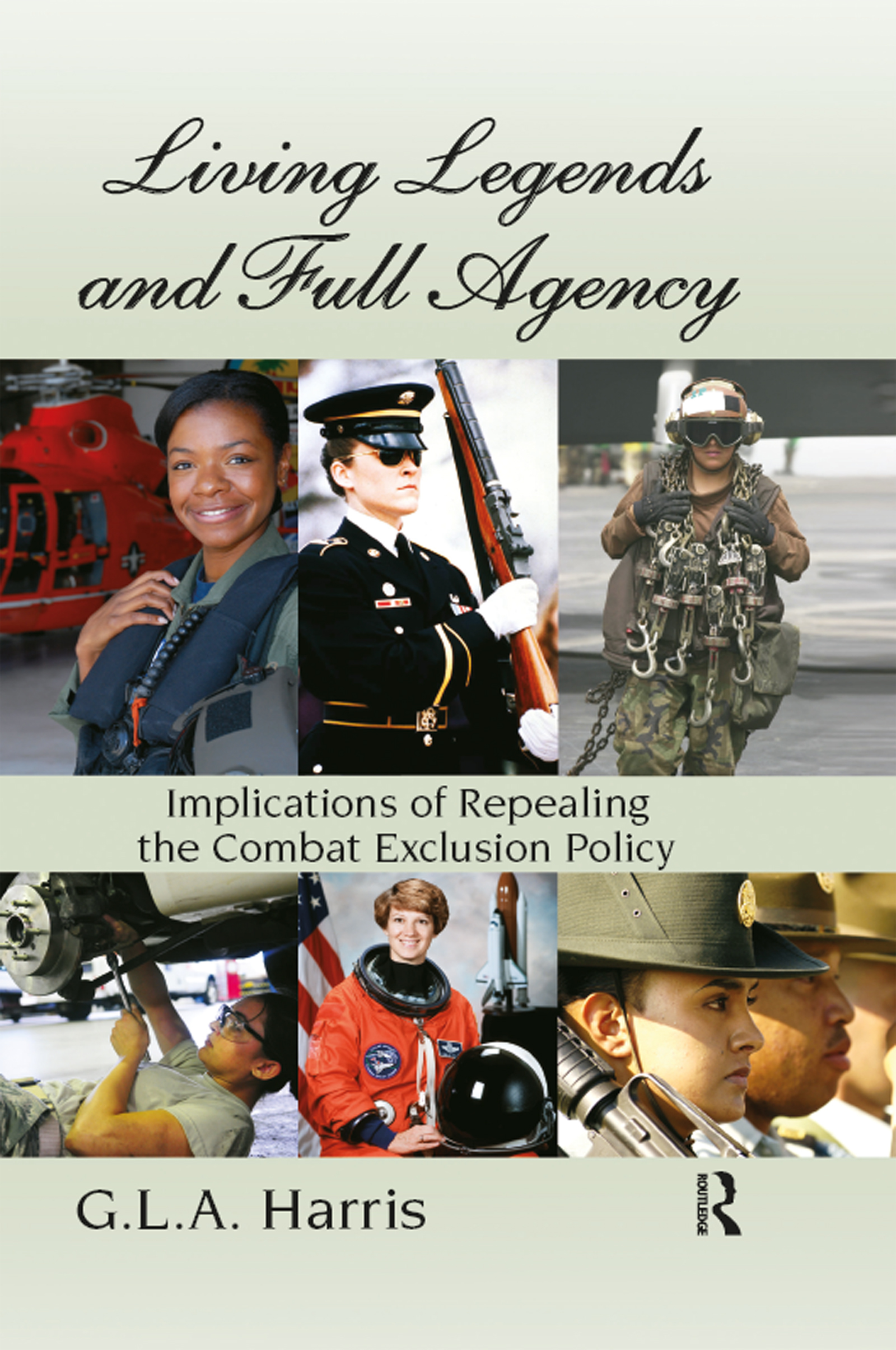 Living Legends and Full Agency: Implications of Repealing the Combat Exclusion Policy book cover