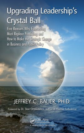 Upgrading Leadership's Crystal Ball: Five Reasons Why Forecasting Must Replace Predicting and How to Make the Strategic Change in Business and Public Policy, 1st Edition (Paperback) book cover