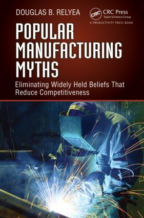 Popular Manufacturing Myths: Eliminating Widely Held Beliefs That Reduce Competitiveness, 1st Edition (Hardback) book cover