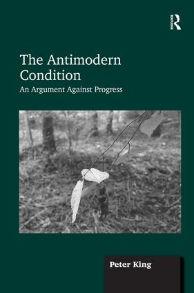 The Antimodern Condition: An Argument Against Progress, 1st Edition (Hardback) book cover