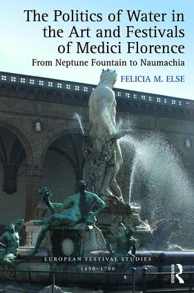The Politics of Water in the Art and Festivals of Medici Florence: From Neptune Fountain to Naumachia book cover