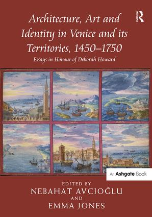 Architecture, Art and Identity in Venice and its Territories, 1450–1750: Essays in Honour of Deborah Howard (Hardback) book cover