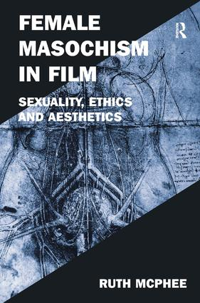 Female Masochism in Film: Sexuality, Ethics and Aesthetics, 1st Edition (Hardback) book cover