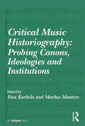 Critical Music Historiography: Probing Canons, Ideologies and Institutions (Hardback) book cover