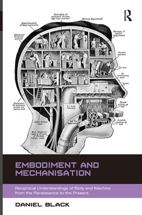Embodiment and Mechanisation: Reciprocal Understandings of Body and Machine from the Renaissance to the Present (Hardback) book cover