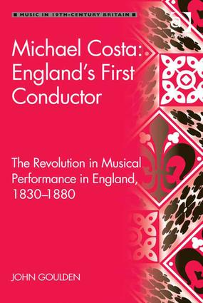 Michael Costa: England's First Conductor: The Revolution in Musical Performance in England, 1830-1880, 1st Edition (Hardback) book cover