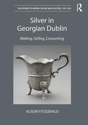 Silver in Georgian Dublin: Making, Selling, Consuming, 1st Edition (Hardback) book cover