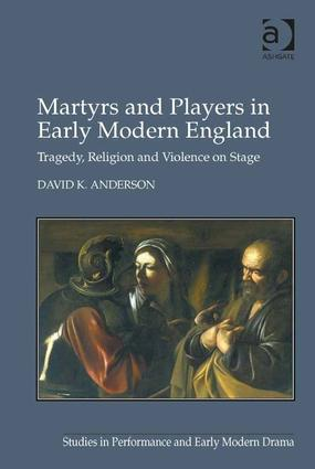 Martyrs and Players in Early Modern England: Tragedy, Religion and Violence on Stage book cover