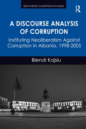 A Discourse Analysis of Corruption: Instituting Neoliberalism Against Corruption in Albania, 1998-2005 book cover