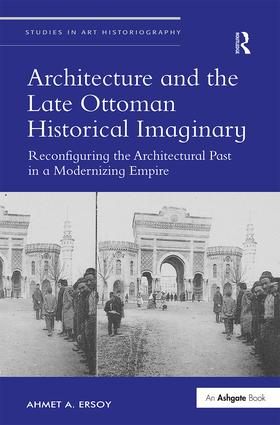 Architecture and the Late Ottoman Historical Imaginary: Reconfiguring the Architectural Past in a Modernizing Empire book cover