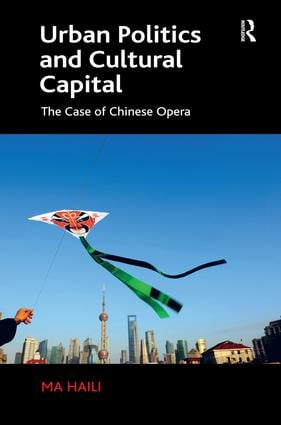 Urban Politics and Cultural Capital: The Case of Chinese Opera, 1st Edition (Hardback) book cover