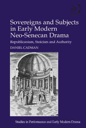 Sovereigns and Subjects in Early Modern Neo-Senecan Drama: Republicanism, Stoicism and Authority (Hardback) book cover