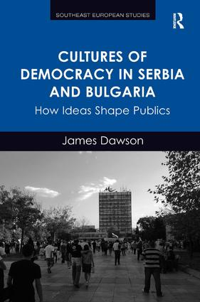 Cultures of Democracy in Serbia and Bulgaria: How Ideas Shape Publics, 1st Edition (Hardback) book cover