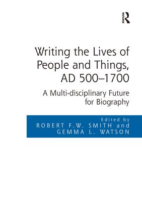 Writing the Lives of People and Things, AD 500-1700: A Multi-disciplinary Future for Biography, 1st Edition (e-Book) book cover