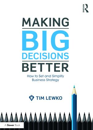 Making Big Decisions Better: How to Set and Simplify Business Strategy, 1st Edition (Hardback) book cover