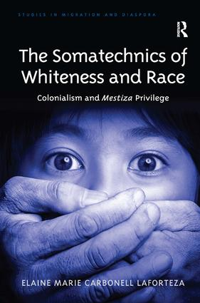 The Somatechnics of Whiteness and Race: Colonialism and Mestiza Privilege book cover