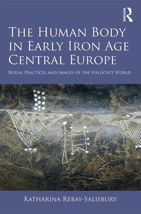 The Human Body in Early Iron Age Central Europe: Burial Practices and Images of the Hallstatt World, 1st Edition (Hardback) book cover