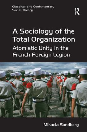 A Sociology of the Total Organization: Atomistic Unity in the French Foreign Legion, 1st Edition (Hardback) book cover