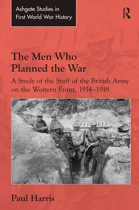 The Men Who Planned the War: A Study of the Staff of the British Army on the Western Front, 1914-1918, 1st Edition (Hardback) book cover