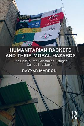 Humanitarian Rackets and their Moral Hazards: The Case of the Palestinian Refugee Camps in Lebanon, 1st Edition (Hardback) book cover