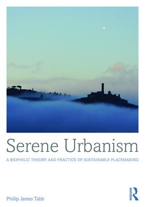 Serene Urbanism: A biophilic theory and practice of sustainable placemaking, 1st Edition (Hardback) book cover