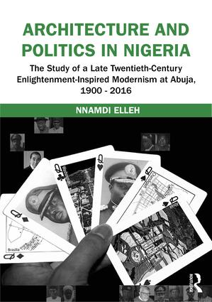Architecture and Politics in Nigeria: The Study of a Late Twentieth-Century Enlightenment-Inspired Modernism at Abuja, 1900–2016 book cover