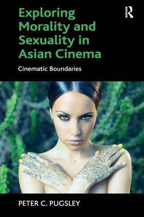Exploring Morality and Sexuality in Asian Cinema: Cinematic Boundaries, 1st Edition (Hardback) book cover
