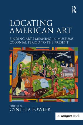 Locating American Art: Finding Art's Meaning in Museums, Colonial Period to the Present, 1st Edition (Hardback) book cover