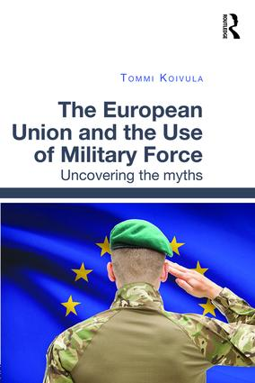 The European Union and the Use of Military Force: Uncovering the myths, 1st Edition (Hardback) book cover