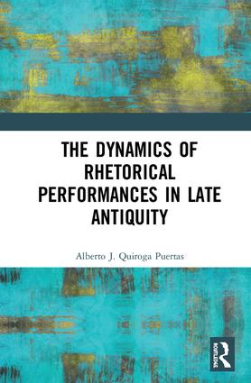 The Dynamics of Rhetorical Performances in Late Antiquity: 1st Edition (Hardback) book cover