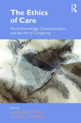 The Ethics of Care: Moral Knowledge, Communication, and the Art of Caregiving, 1st Edition (Hardback) book cover