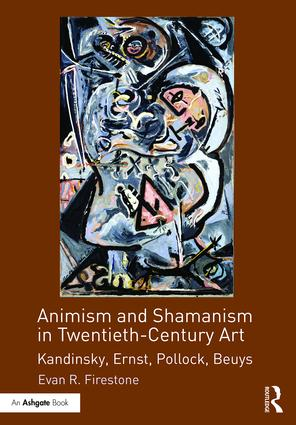 Animism and Shamanism in Twentieth-Century Art: Kandinsky, Ernst, Pollock, Beuys, 1st Edition (Hardback) book cover