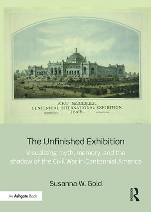 The Unfinished Exhibition: Visualizing Myth, Memory, and the Shadow of the Civil War in Centennial America, 1st Edition (e-Book) book cover