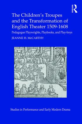 The Children's Troupes and the Transformation of English Theater 1509-1608: Pedagogue, Playwrights, Playbooks, and Play-boys book cover