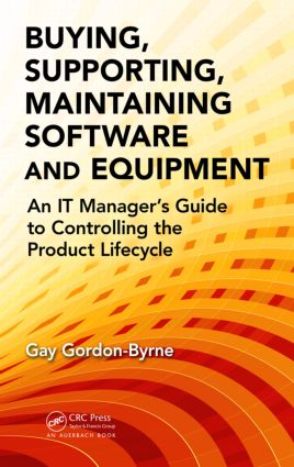 Buying, Supporting, Maintaining Software and Equipment: An IT Manager's Guide to Controlling the Product Lifecycle, 1st Edition (Hardback) book cover