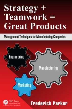Strategy + Teamwork = Great Products: Management Techniques for Manufacturing Companies, 1st Edition (Hardback) book cover