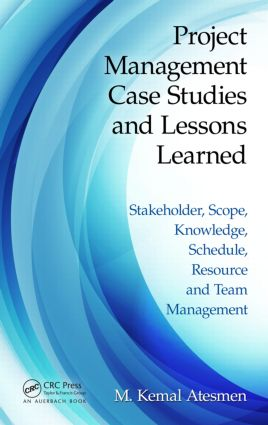 Project Management Case Studies and Lessons Learned: Stakeholder, Scope, Knowledge, Schedule, Resource and Team Management, 1st Edition (Paperback) book cover