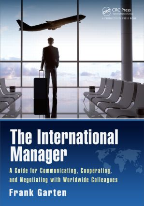 The International Manager: A Guide for Communicating, Cooperating, and Negotiating with Worldwide Colleagues, 1st Edition (Hardback) book cover