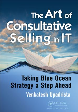 The Art of Consultative Selling in IT: Taking Blue Ocean Strategy a Step Ahead, 1st Edition (Paperback) book cover