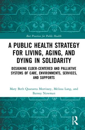 A Public Health Strategy for Living, Aging and Dying in Solidarity: Designing Elder-Centered and Palliative Systems of Care, Environments, Services and Supports, 1st Edition (Hardback) book cover